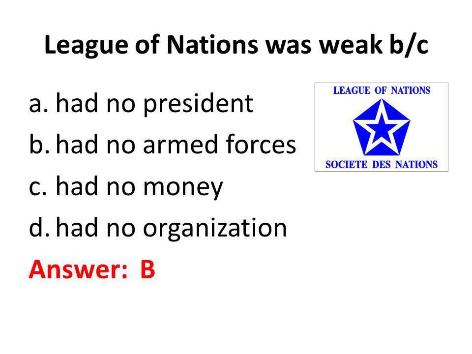 League of Nations was weak b/c a.had no president b.had no armed forces c.had no money d.had no organization Answer: B