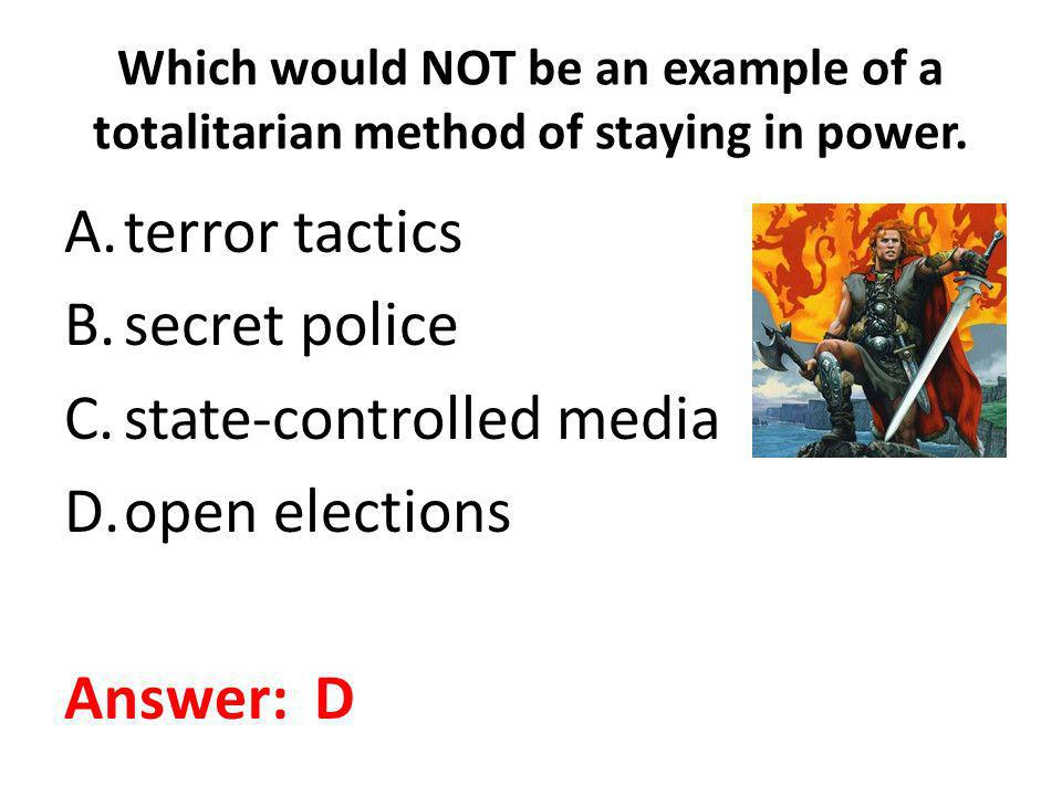 Which would NOT be an example of a totalitarian method of staying in power. A.terror tactics B.secret police C.state-controlled media D.open elections