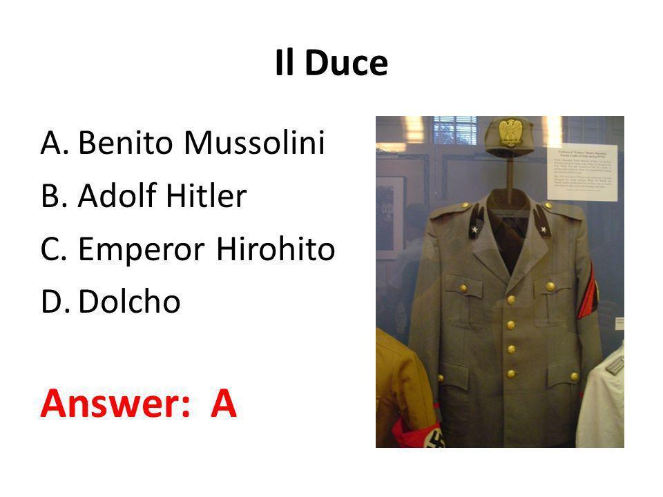Il Duce A.Benito Mussolini B.Adolf Hitler C.Emperor Hirohito D.Dolcho Answer: A