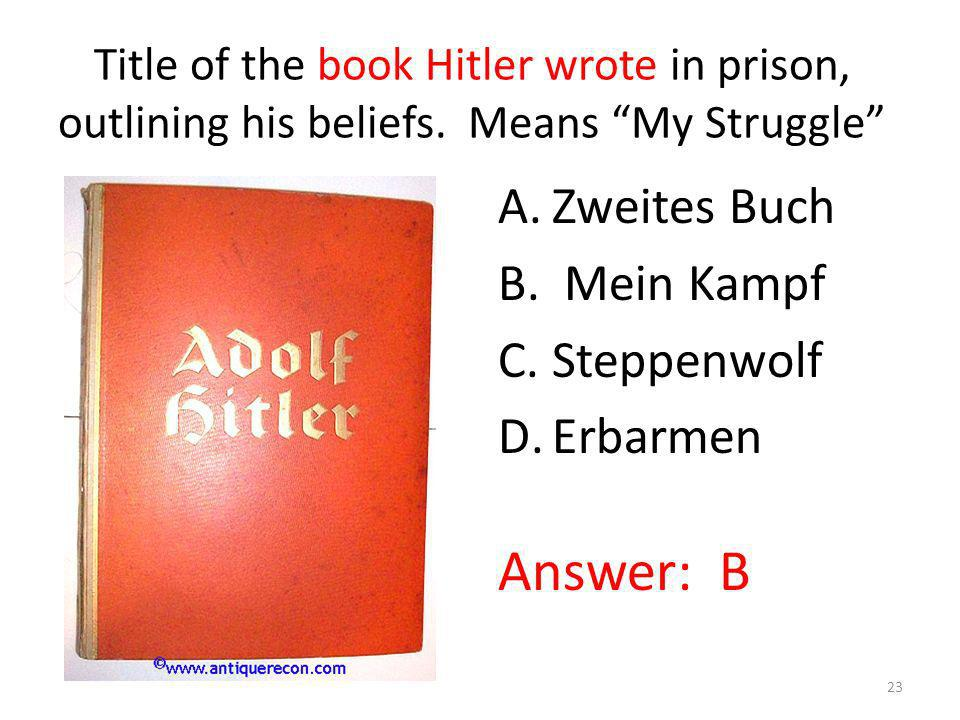 Title of the book Hitler wrote in prison, outlining his beliefs. Means My Struggle A.Zweites Buch B. Mein Kampf C.Steppenwolf D.Erbarmen Answer: B 23