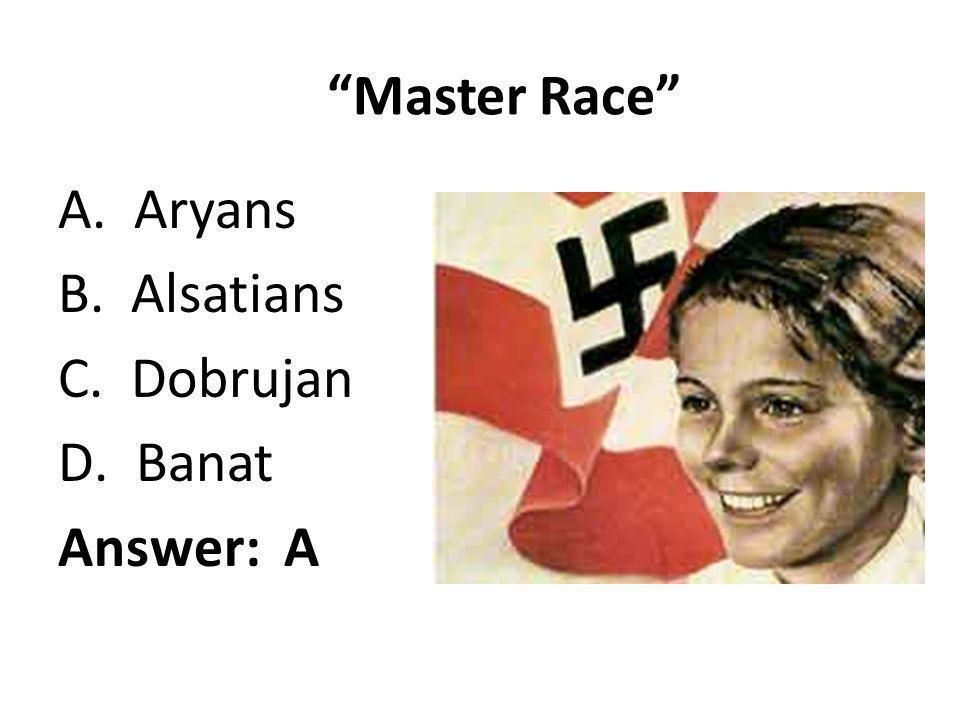 Master Race A. Aryans B. Alsatians C. Dobrujan D.Banat Answer: A