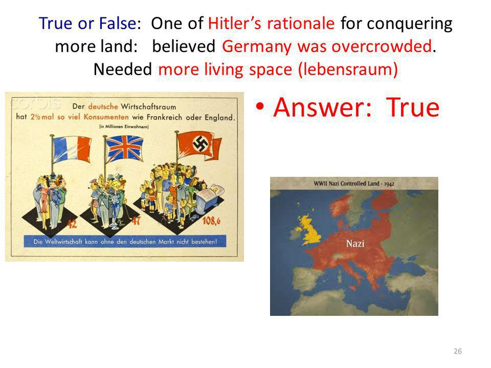 True or False: One of Hitlers rationale for conquering more land: believed Germany was overcrowded. Needed more living space (lebensraum) Answer: True