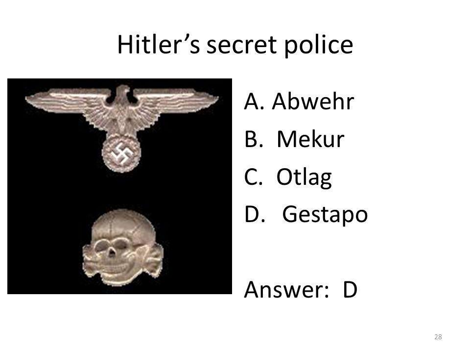 Hitlers secret police A. Abwehr B. Mekur C. Otlag D.Gestapo Answer: D 28