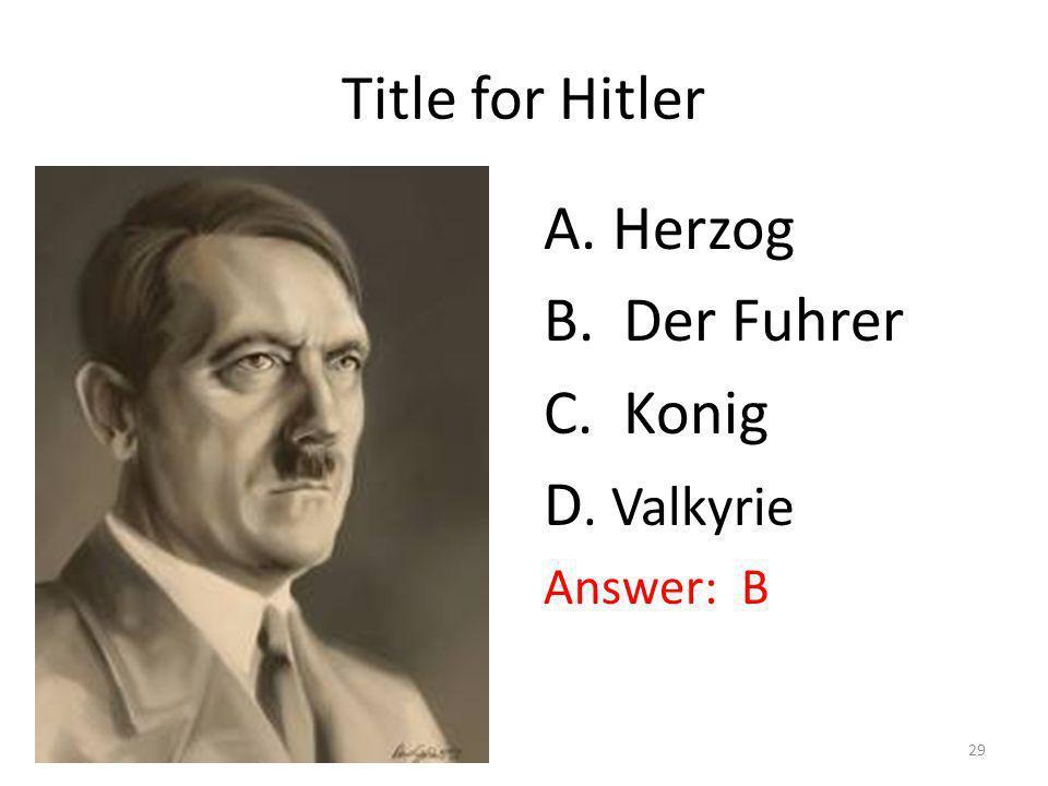 Title for Hitler A. Herzog B. Der Fuhrer C. Konig D. Valkyrie Answer: B 29
