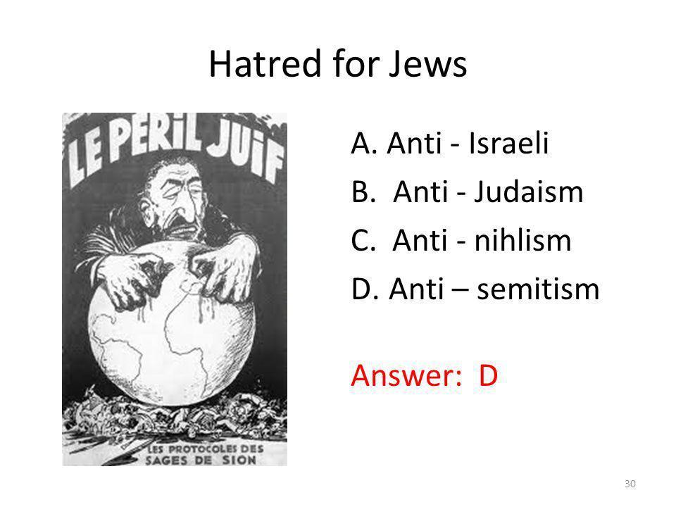 Hatred for Jews A. Anti - Israeli B. Anti - Judaism C. Anti - nihlism D.Anti – semitism Answer: D 30