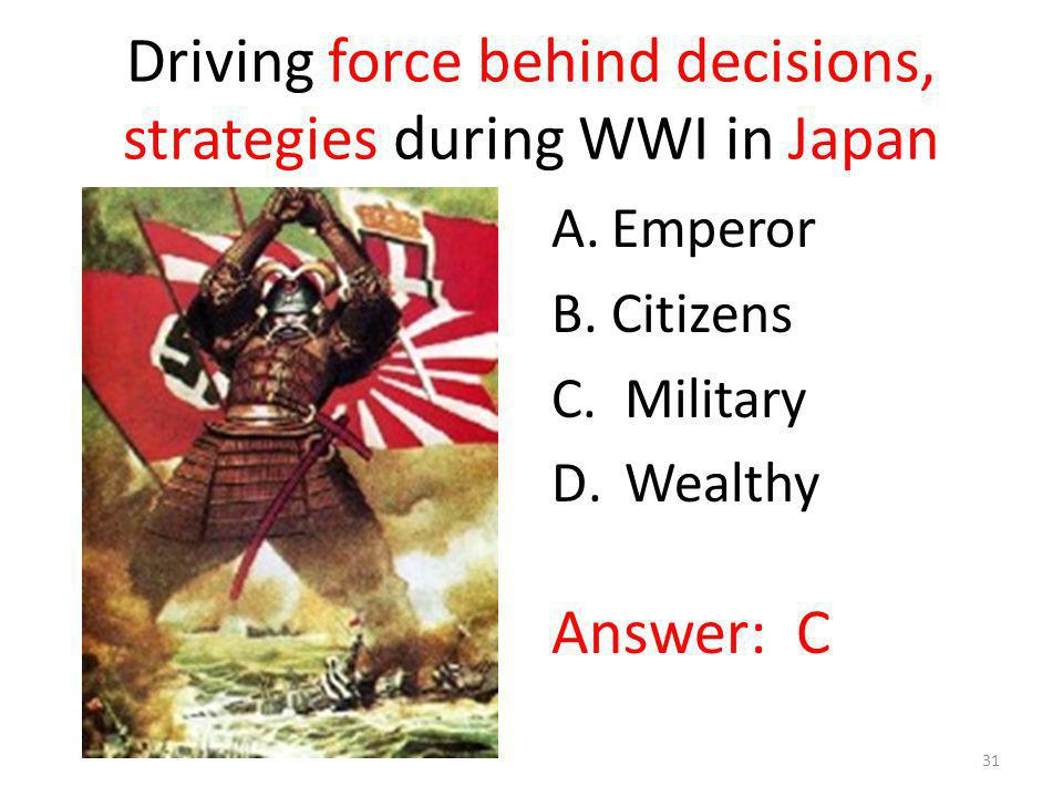 Driving force behind decisions, strategies during WWI in Japan A.Emperor B.Citizens C. Military D. Wealthy Answer: C 31