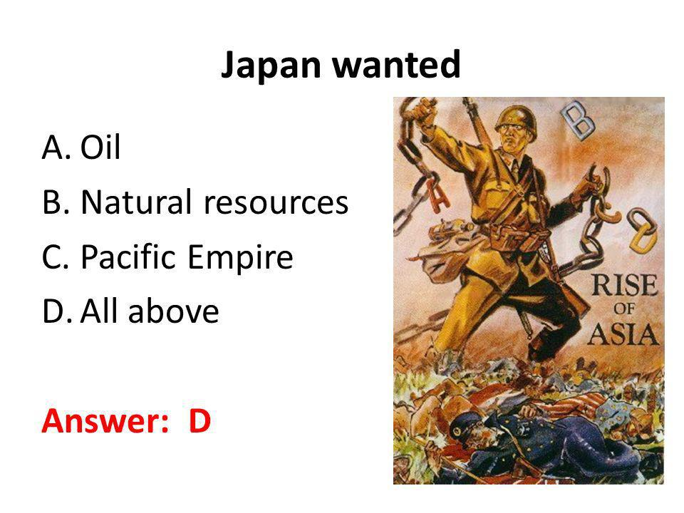 Japan wanted A.Oil B.Natural resources C.Pacific Empire D.All above Answer: D