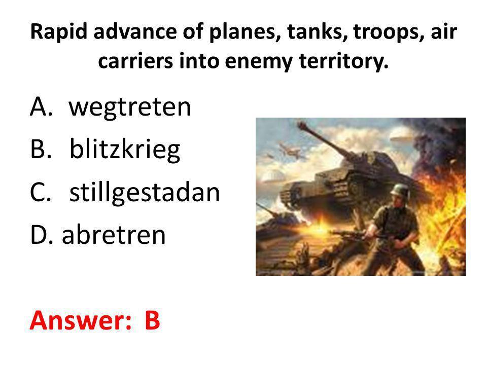 Rapid advance of planes, tanks, troops, air carriers into enemy territory. A. wegtreten B.blitzkrieg C.stillgestadan D. abretren Answer: B