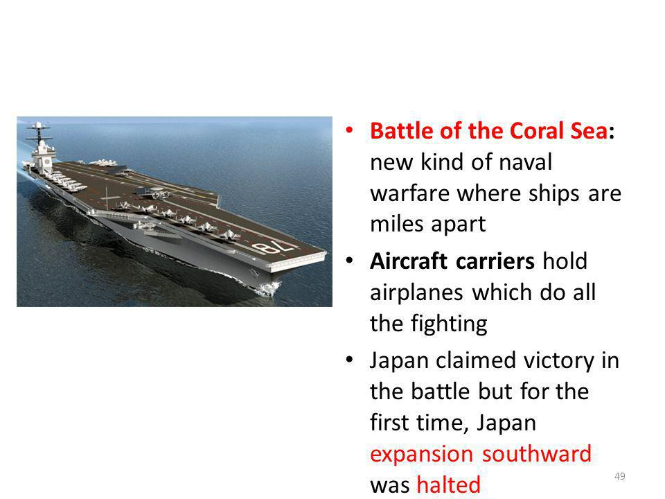 Battle of the Coral Sea: new kind of naval warfare where ships are miles apart Aircraft carriers hold airplanes which do all the fighting Japan claime