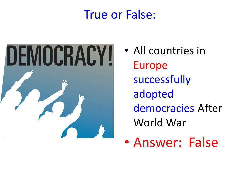 True or False: All countries in Europe successfully adopted democracies After World War Answer: False