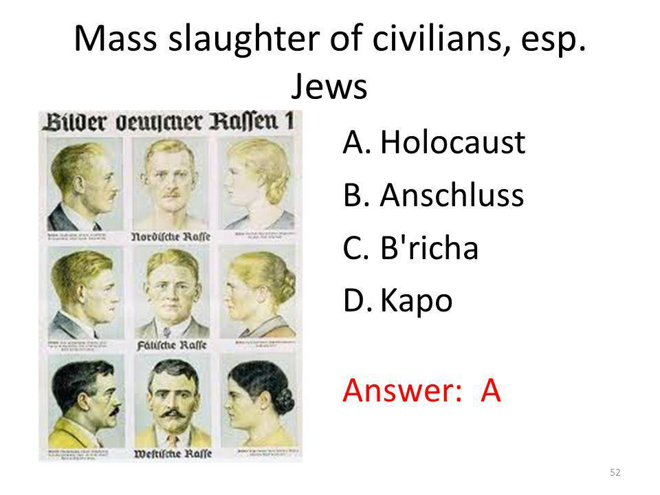 Mass slaughter of civilians, esp. Jews A.Holocaust B.Anschluss C.B'richa D.Kapo Answer: A 52