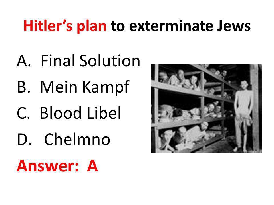 Hitlers plan to exterminate Jews A. Final Solution B. Mein Kampf C. Blood Libel D.Chelmno Answer: A