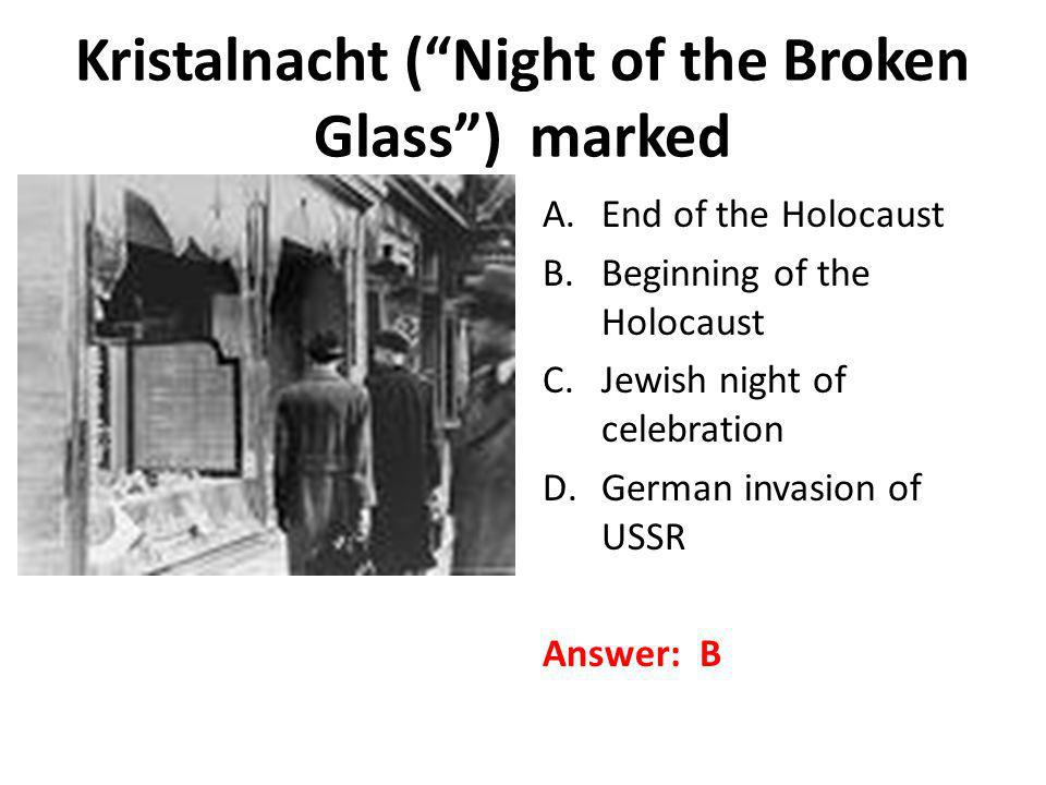 Kristalnacht (Night of the Broken Glass) marked A.End of the Holocaust B.Beginning of the Holocaust C.Jewish night of celebration D.German invasion of