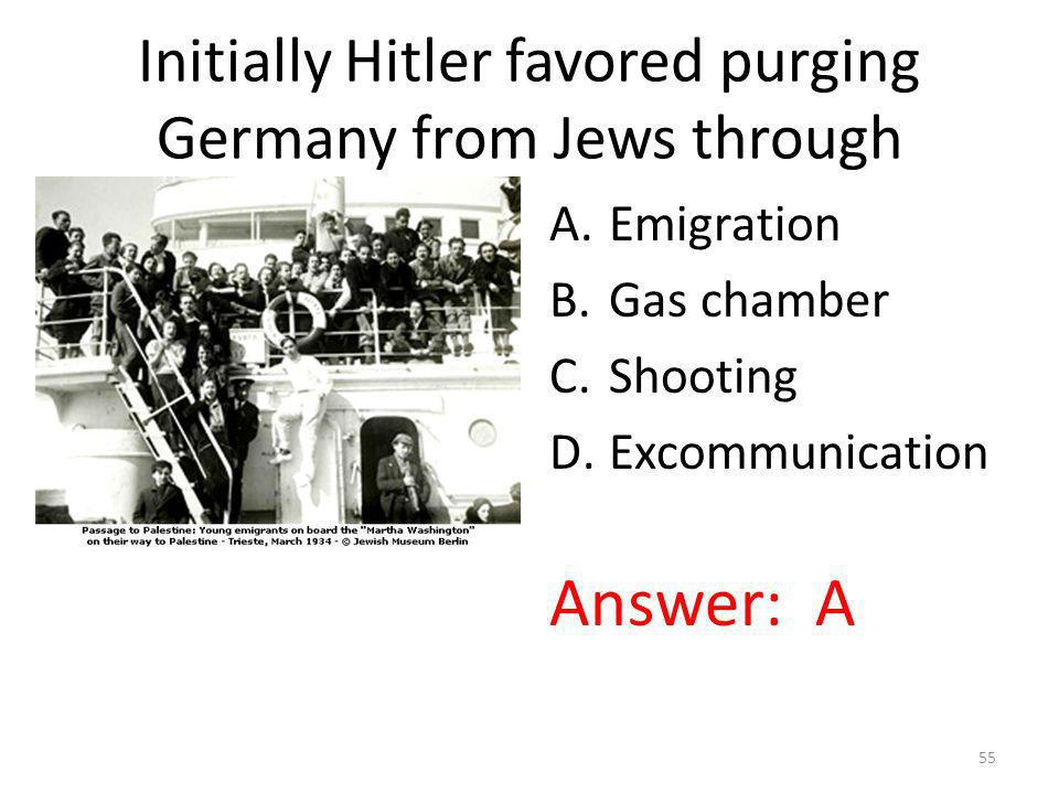 Initially Hitler favored purging Germany from Jews through A.Emigration B.Gas chamber C.Shooting D.Excommunication Answer: A 55