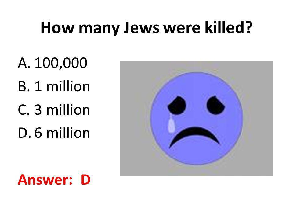 How many Jews were killed? A.100,000 B.1 million C.3 million D.6 million Answer: D