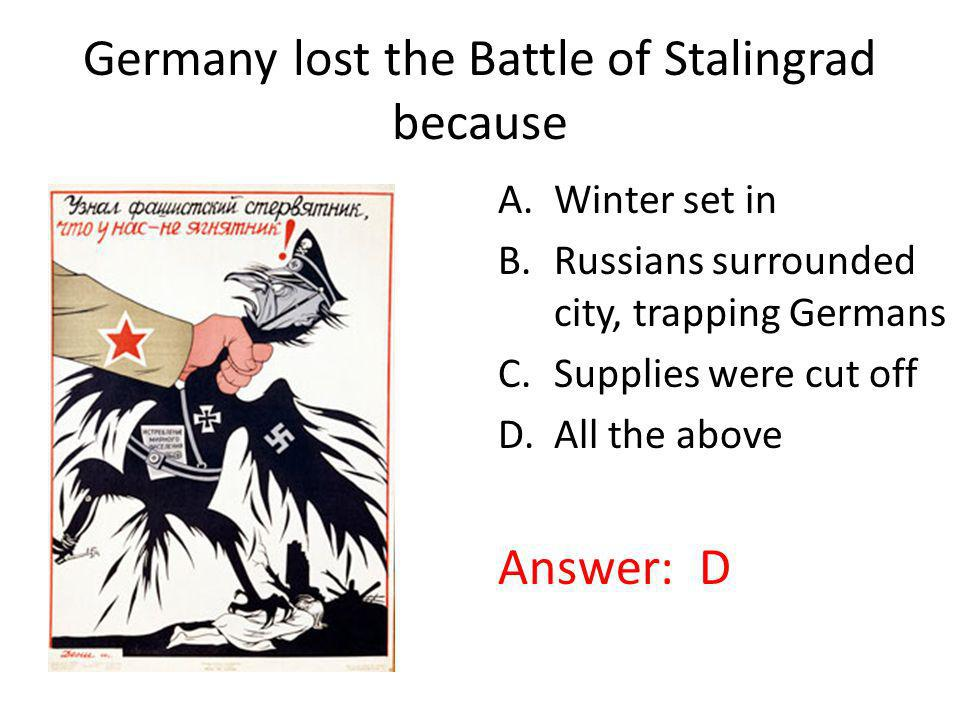 Germany lost the Battle of Stalingrad because. A.Winter set in B.Russians surrounded city, trapping Germans C.Supplies were cut off D.All the above An