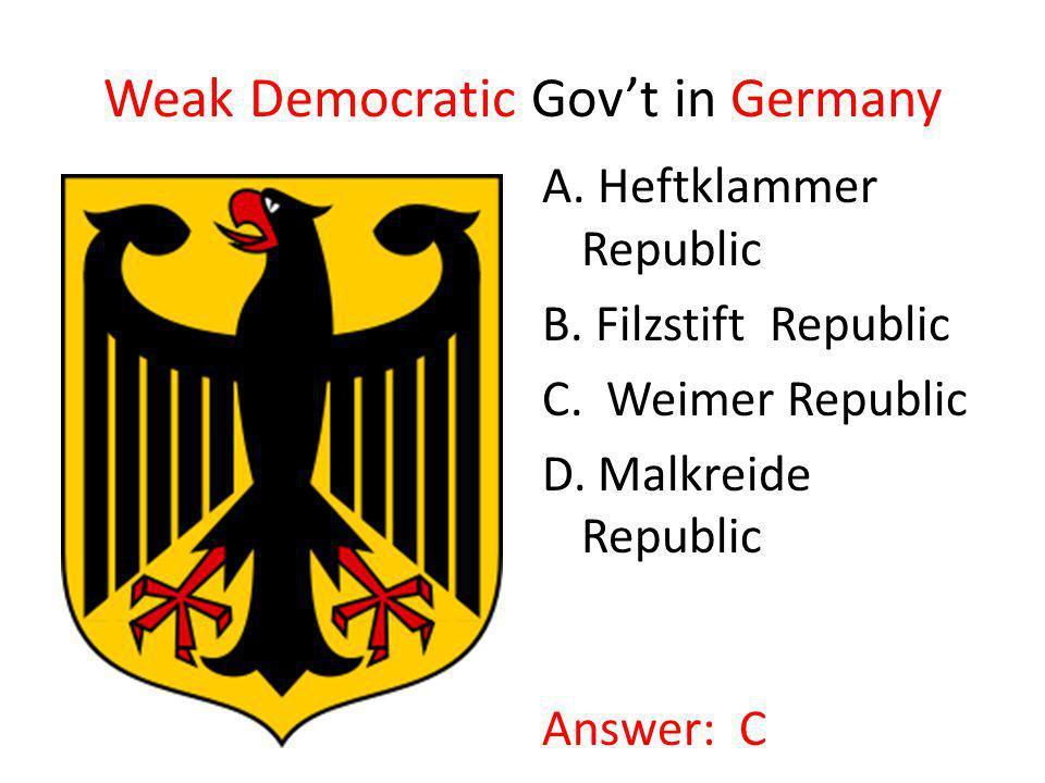Weak Democratic Govt in Germany A. Heftklammer Republic B. Filzstift Republic C. Weimer Republic D. Malkreide Republic Answer: C