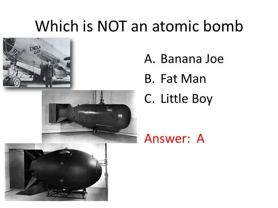 Which is NOT an atomic bomb. A.Banana Joe B.Fat Man C.Little Boy Answer: A