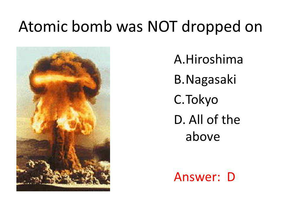 Atomic bomb was NOT dropped on A.Hiroshima B.Nagasaki C.Tokyo D. All of the above Answer: D