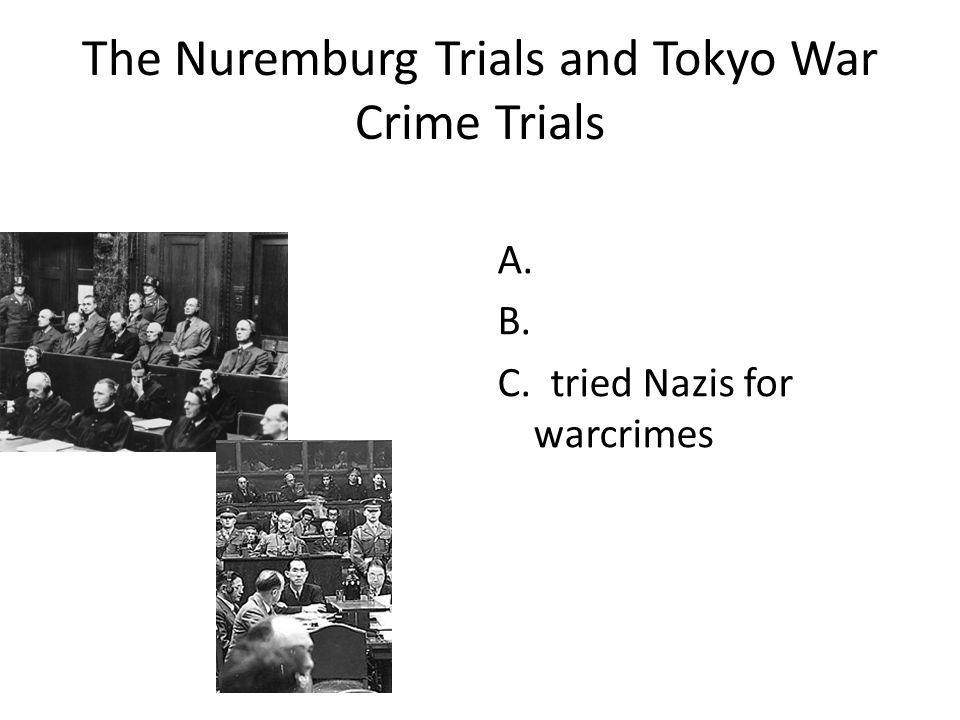 The Nuremburg Trials and Tokyo War Crime Trials A. B. C. tried Nazis for warcrimes