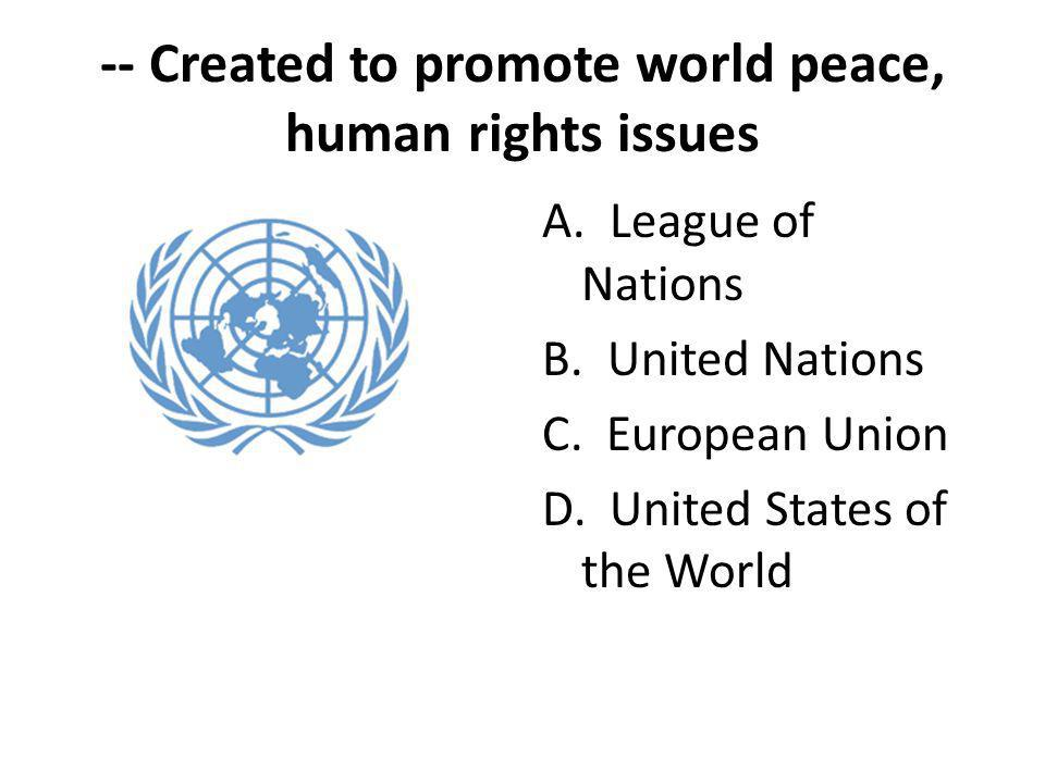 -- Created to promote world peace, human rights issues A. League of Nations B. United Nations C. European Union D. United States of the World