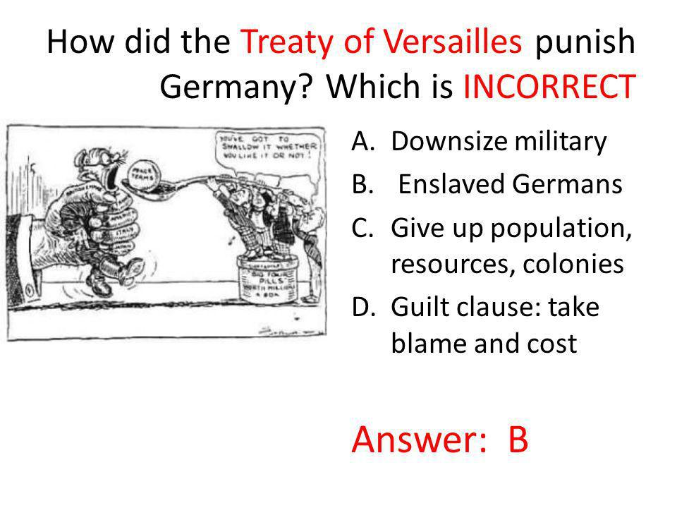 How did the Treaty of Versailles punish Germany? Which is INCORRECT A.Downsize military B. Enslaved Germans C.Give up population, resources, colonies