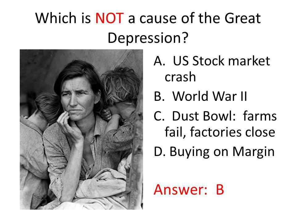 Which is NOT a cause of the Great Depression? A. US Stock market crash B. World War II C. Dust Bowl: farms fail, factories close D. Buying on Margin A