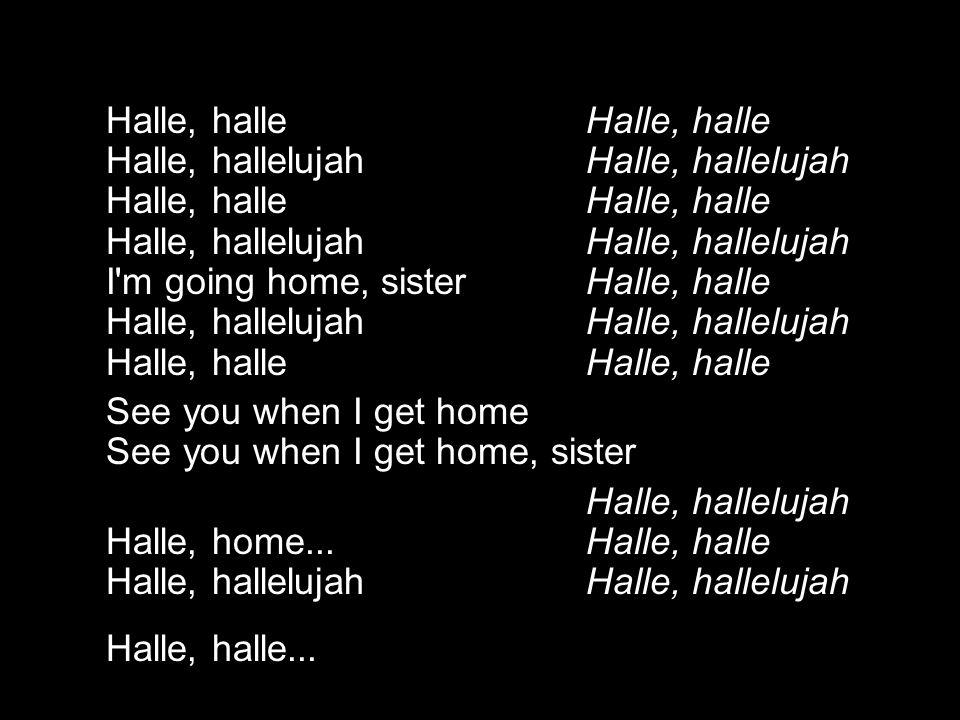 Halle, halle Halle, halle Halle, hallelujah Halle, hallelujah Halle, halle Halle, halle Halle, hallelujah Halle, hallelujah I'm going home, sister Hal