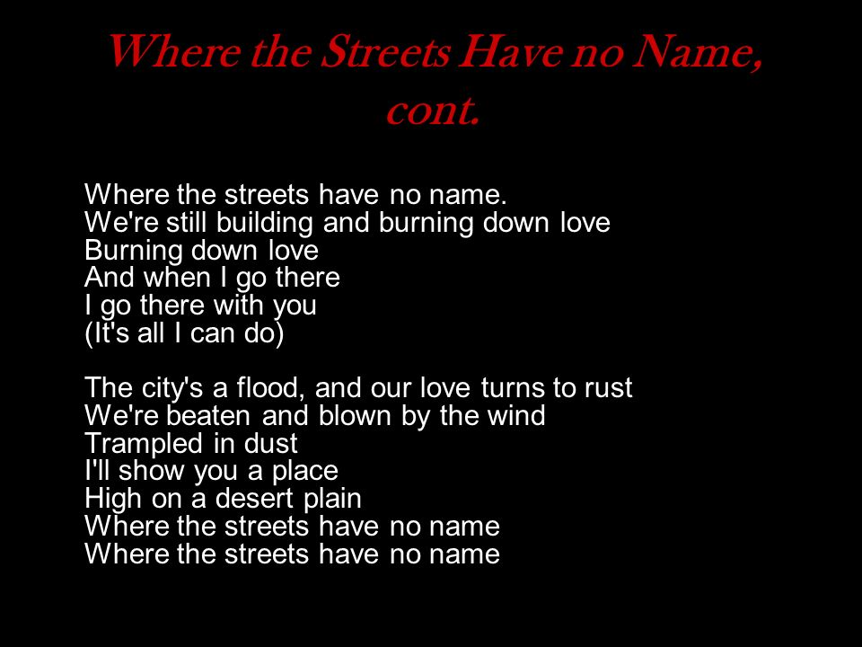 Where the Streets Have no Name, cont. Where the streets have no name. We're still building and burning down love Burning down love And when I go there