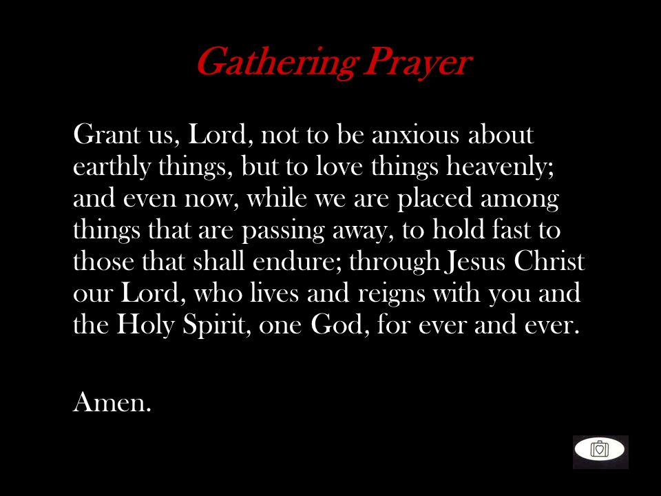 Gathering Prayer Grant us, Lord, not to be anxious about earthly things, but to love things heavenly; and even now, while we are placed among things t