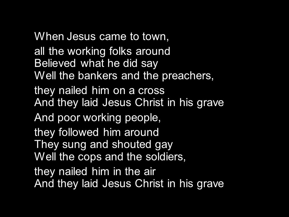 When Jesus came to town, all the working folks around Believed what he did say Well the bankers and the preachers, they nailed him on a cross And they