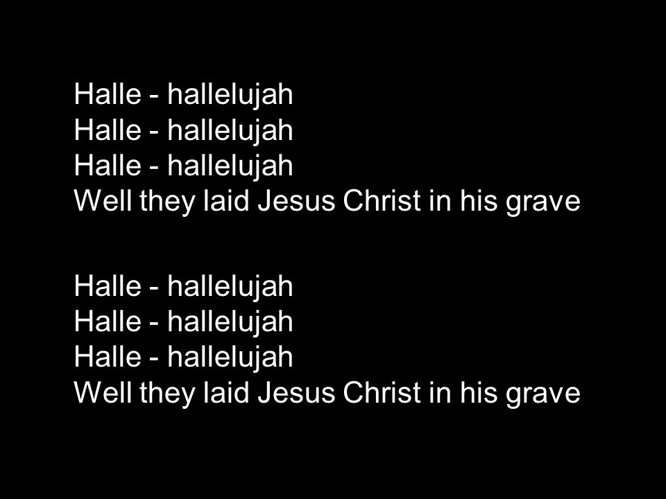 Halle - hallelujah Halle - hallelujah Halle - hallelujah Well they laid Jesus Christ in his grave