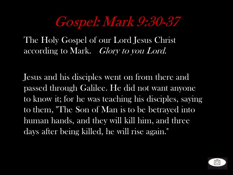 Gospel: Mark 9:30-37 The Holy Gospel of our Lord Jesus Christ according to Mark. Glory to you Lord. Jesus and his disciples went on from there and pas