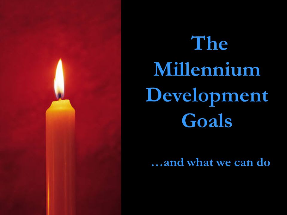 The Millennium Development Goals …and what we can do