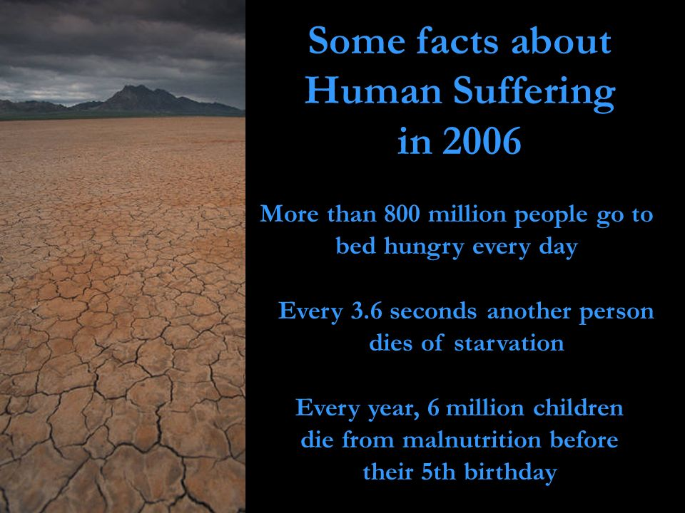 Some facts about Human Suffering in 2006 More than 800 million people go to bed hungry every day Every 3.6 seconds another person dies of starvation E