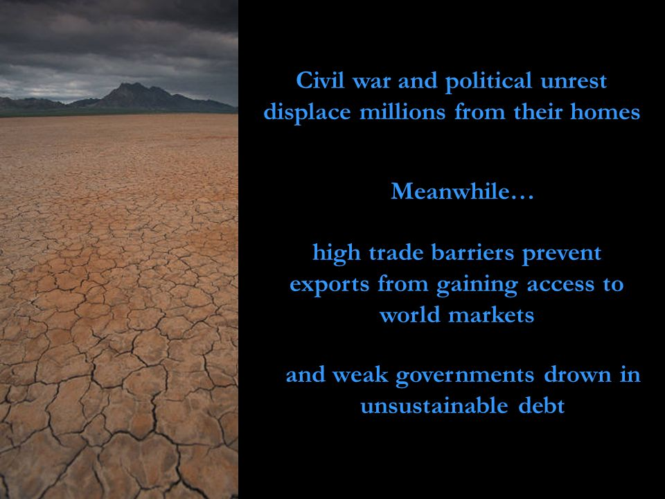 Civil war and political unrest displace millions from their homes and weak governments drown in unsustainable debt Meanwhile… high trade barriers prev