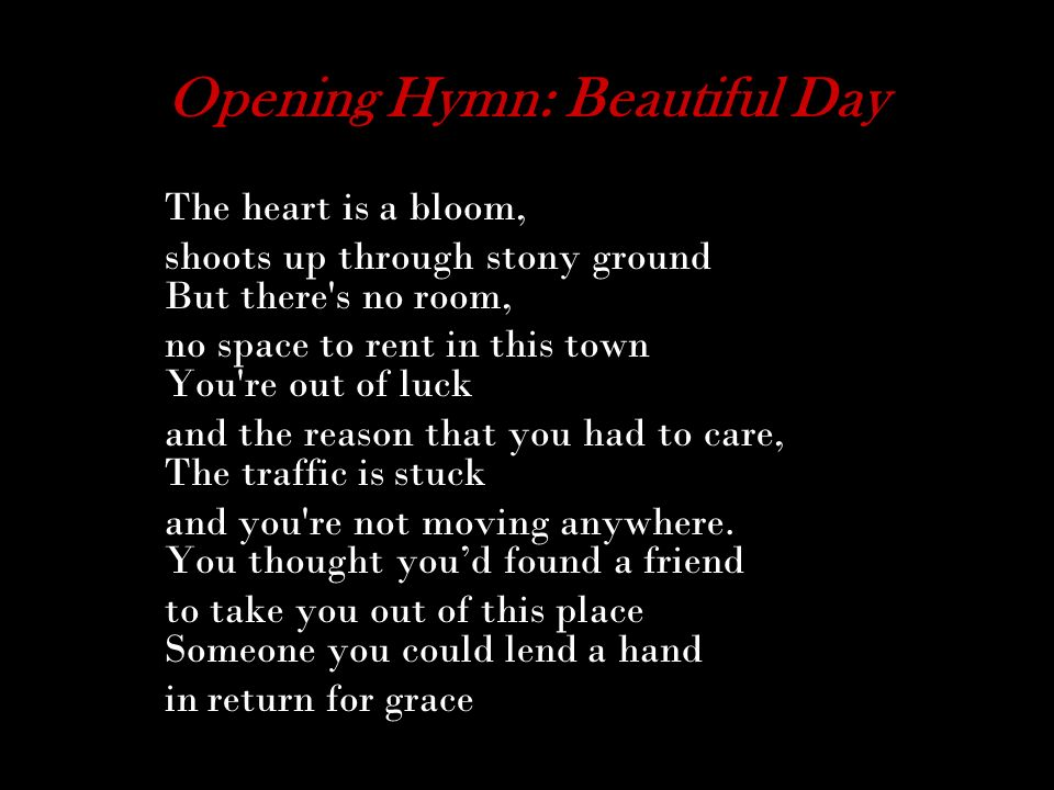 Opening Hymn: Beautiful Day The heart is a bloom, shoots up through stony ground But there's no room, no space to rent in this town You're out of luck