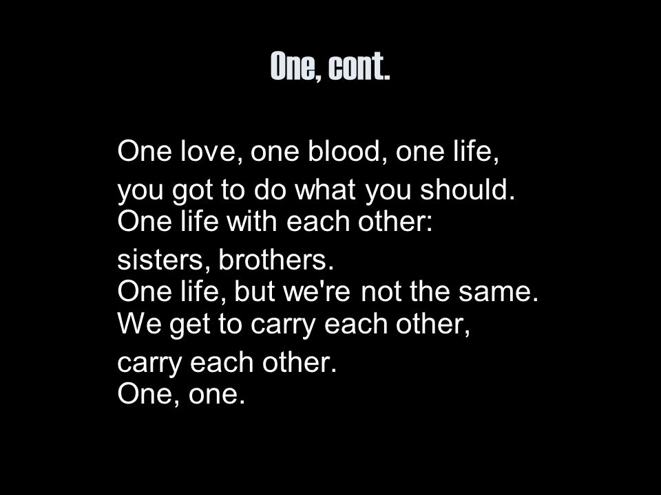 One, cont. One love, one blood, one life, you got to do what you should. One life with each other: sisters, brothers. One life, but we're not the same