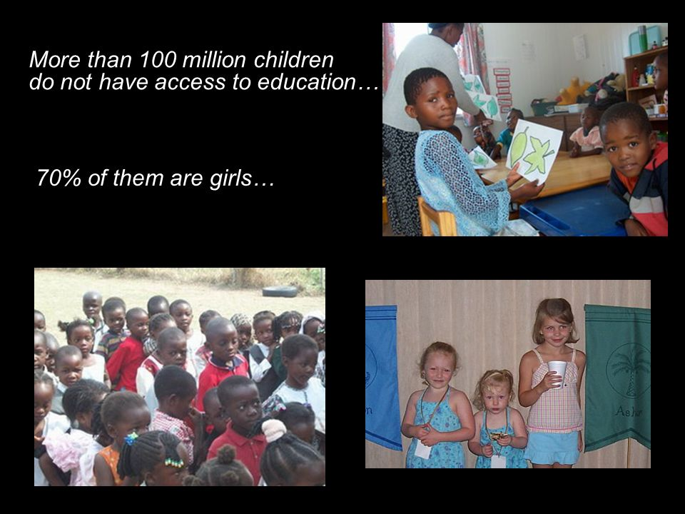 More than 100 million children do not have access to education… 70% of them are girls…