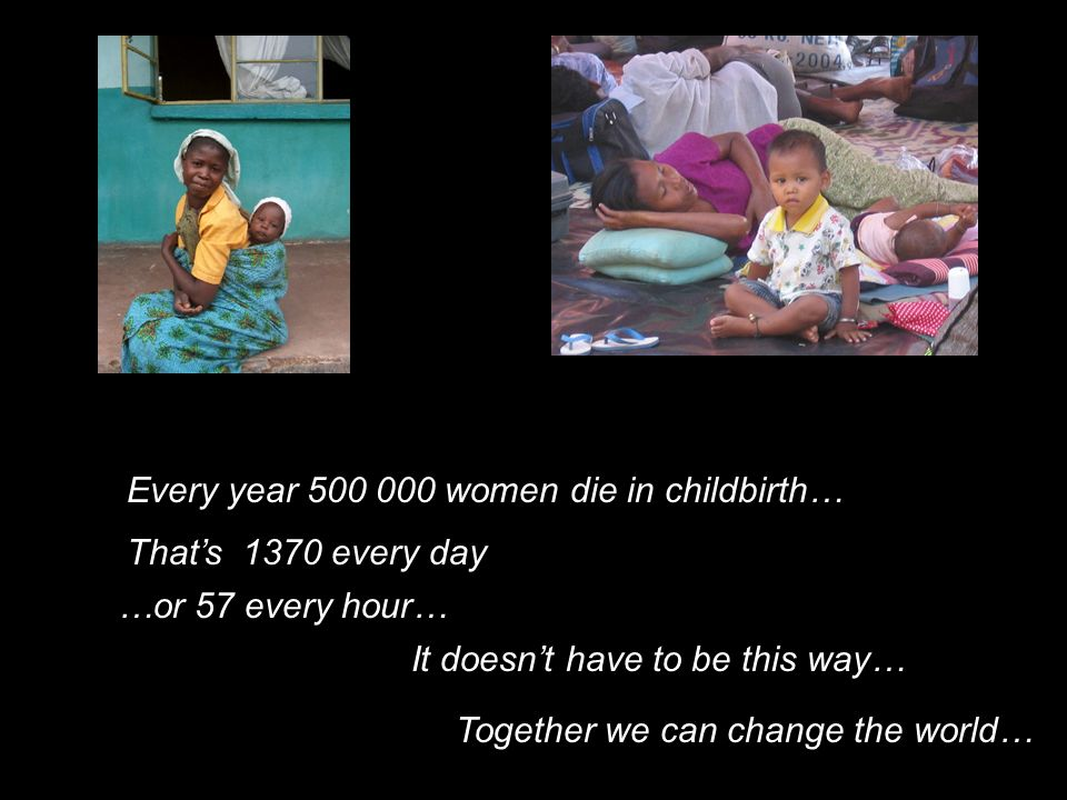 Every year 500 000 women die in childbirth… Thats 1370 every day …or 57 every hour… Together we can change the world… It doesnt have to be this way…