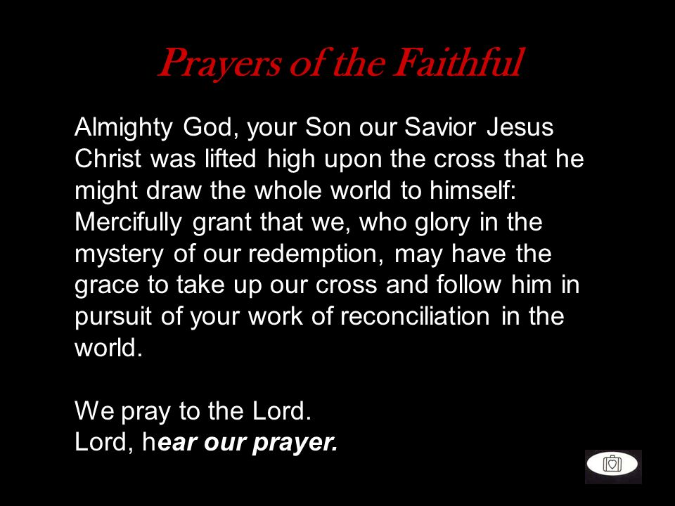 Prayers of the Faithful Almighty God, your Son our Savior Jesus Christ was lifted high upon the cross that he might draw the whole world to himself: M