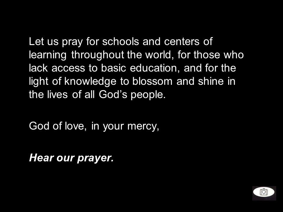 Let us pray for schools and centers of learning throughout the world, for those who lack access to basic education, and for the light of knowledge to