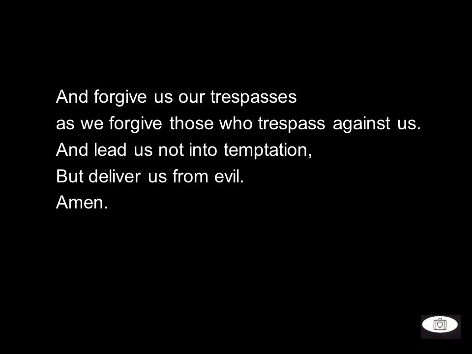 And forgive us our trespasses as we forgive those who trespass against us. And lead us not into temptation, But deliver us from evil. Amen.