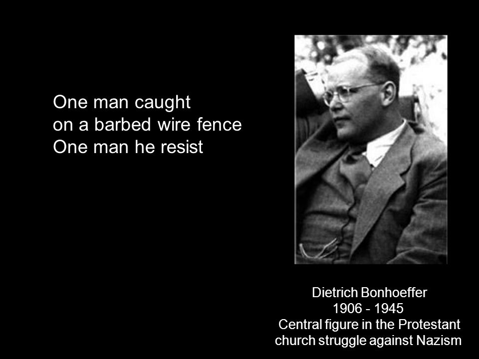 Dietrich Bonhoeffer 1906 - 1945 Central figure in the Protestant church struggle against Nazism One man caught on a barbed wire fence One man he resis