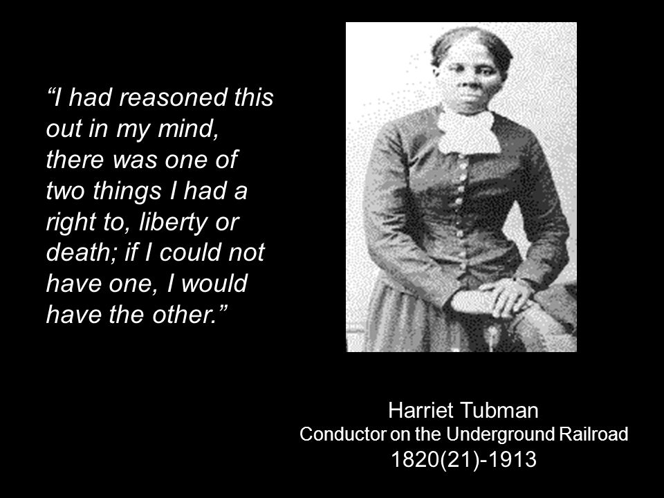 Harriet Tubman Conductor on the Underground Railroad 1820(21)-1913 I had reasoned this out in my mind, there was one of two things I had a right to, l