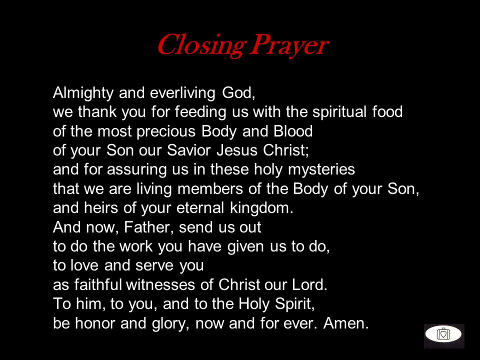 Closing Prayer Almighty and everliving God, we thank you for feeding us with the spiritual food of the most precious Body and Blood of your Son our Sa