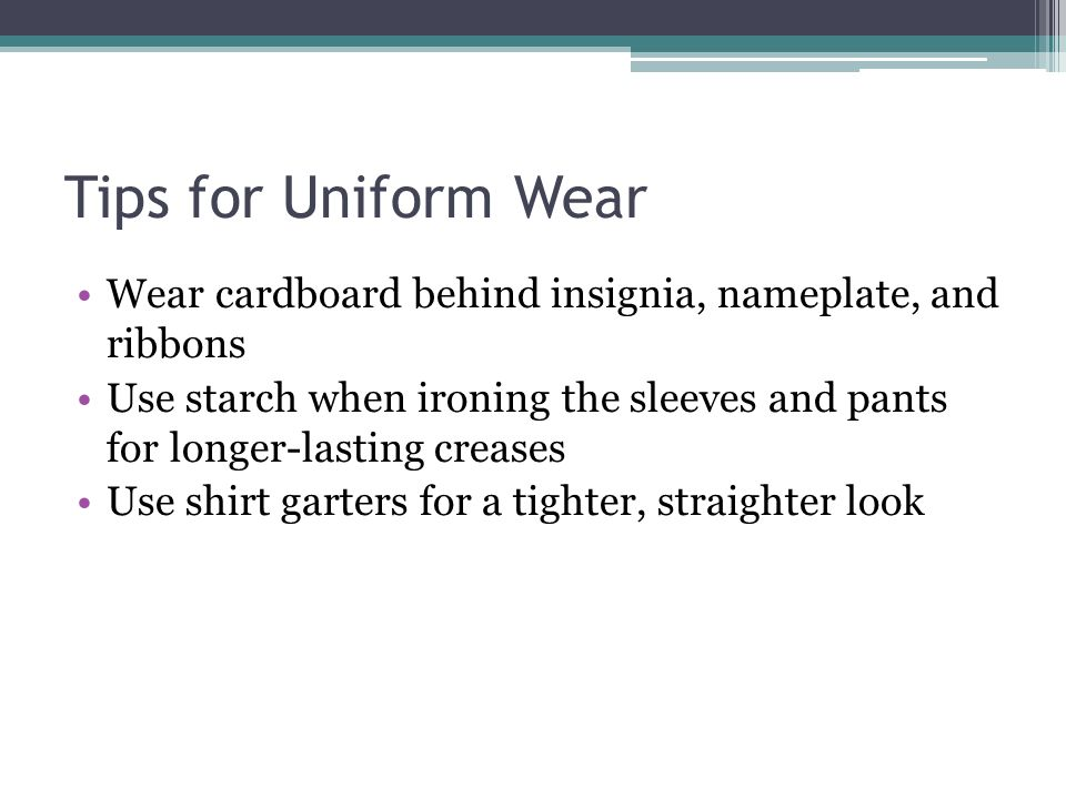 Tips for Uniform Wear Wear cardboard behind insignia, nameplate, and ribbons Use starch when ironing the sleeves and pants for longer-lasting creases