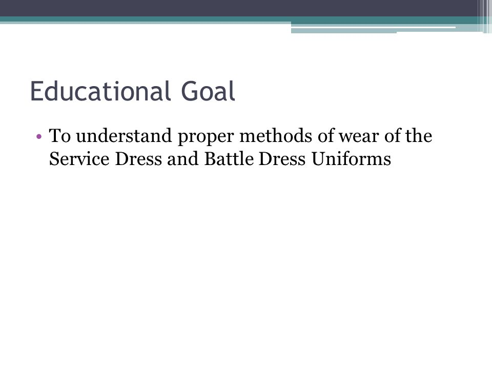 Educational Goal To understand proper methods of wear of the Service Dress and Battle Dress Uniforms