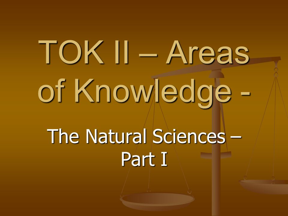 TOK II – Areas of Knowledge - The Natural Sciences – Part I