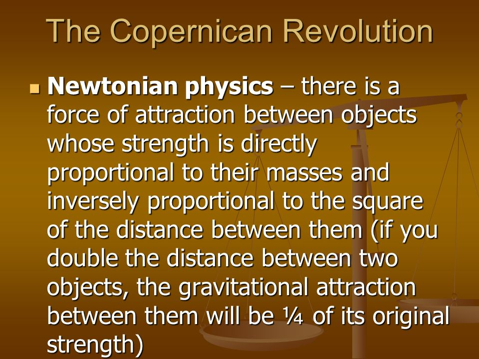 The Copernican Revolution Newtonian physics – there is a force of attraction between objects whose strength is directly proportional to their masses a